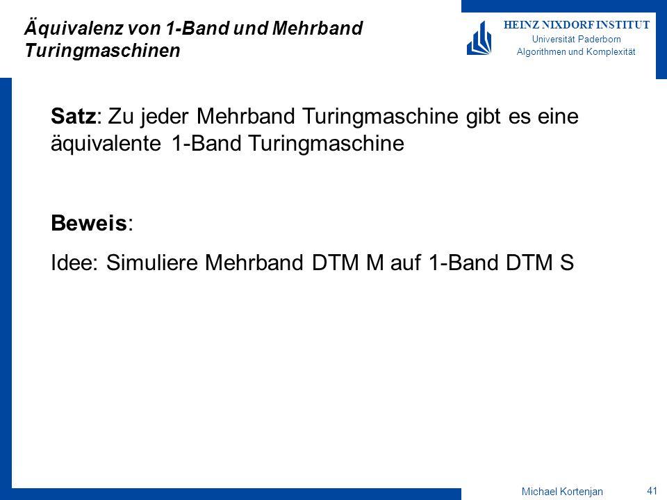 Michael Kortenjan 41 HEINZ NIXDORF INSTITUT Universität Paderborn Algorithmen und Komplexität Äquivalenz von 1-Band und Mehrband Turingmaschinen Satz: Zu jeder Mehrband Turingmaschine gibt es eine äquivalente 1-Band Turingmaschine Beweis: Idee: Simuliere Mehrband DTM M auf 1-Band DTM S