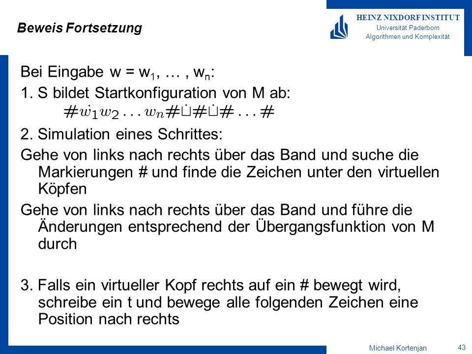Michael Kortenjan 43 HEINZ NIXDORF INSTITUT Universität Paderborn Algorithmen und Komplexität Beweis Fortsetzung Bei Eingabe w = w 1, …, w n : 1.