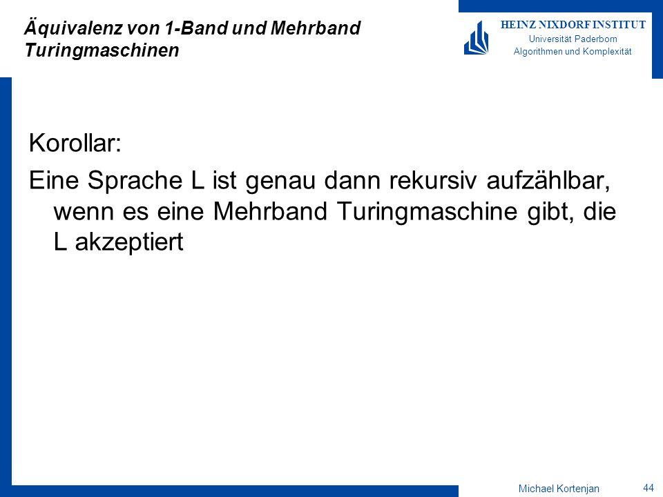 Michael Kortenjan 44 HEINZ NIXDORF INSTITUT Universität Paderborn Algorithmen und Komplexität Äquivalenz von 1-Band und Mehrband Turingmaschinen Korollar: Eine Sprache L ist genau dann rekursiv aufzählbar, wenn es eine Mehrband Turingmaschine gibt, die L akzeptiert
