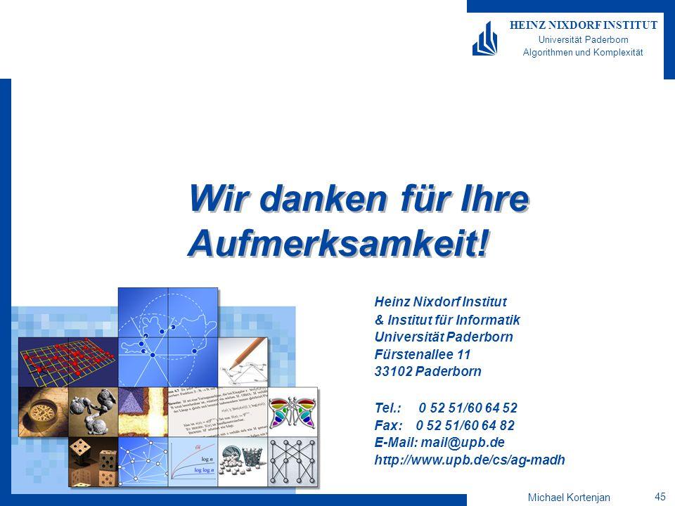 Michael Kortenjan 45 HEINZ NIXDORF INSTITUT Universität Paderborn Algorithmen und Komplexität Heinz Nixdorf Institut & Institut für Informatik Universität Paderborn Fürstenallee 11 33102 Paderborn Tel.: 0 52 51/60 64 52 Fax: 0 52 51/60 64 82 E-Mail: mail@upb.de http://www.upb.de/cs/ag-madh Wir danken für Ihre Aufmerksamkeit!