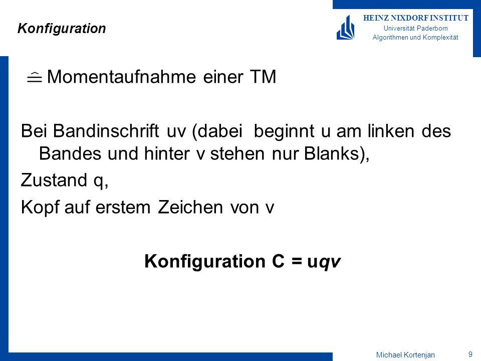 Michael Kortenjan 10 HEINZ NIXDORF INSTITUT Universität Paderborn Algorithmen und Komplexität Aufeinanderfolgende Konfigurationen Gegeben: Konfigurationen C 1, C 2 Wir sagen: Konfiguration C 1 führt zu C 2, falls die TM von C 1 in einem Schritt zu C 2 übergehen kann.