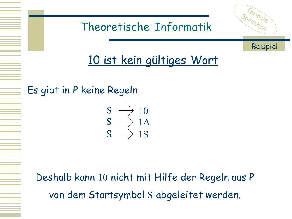 Theoretische Informatik formale Sprachen 10 ist kein gültiges Wort Beispiel Deshalb kann 10 nicht mit Hilfe der Regeln aus P von dem Startsymbol S abgeleitet werden.