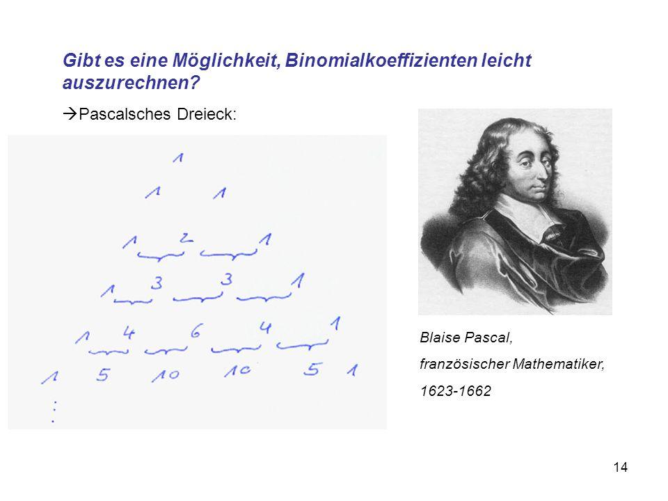14 Gibt es eine Möglichkeit, Binomialkoeffizienten leicht auszurechnen?  Pascalsches Dreieck: Blaise Pascal, französischer Mathematiker, 1623-1662