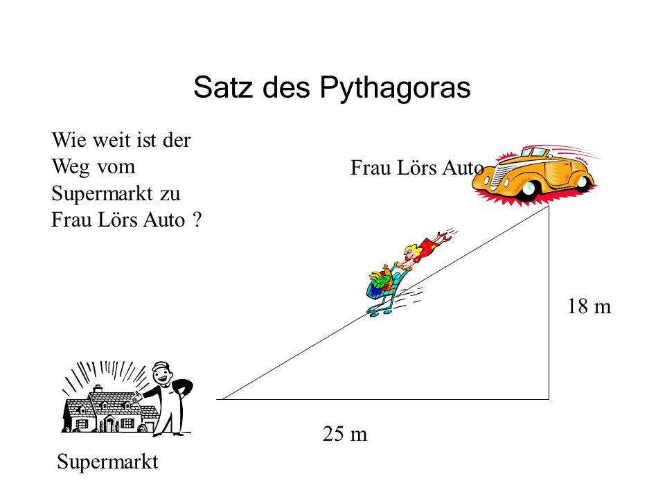 Satz des Pythagoras Supermarkt 25 m 18 m Frau Lörs Auto Wie weit ist der Weg vom Supermarkt zu Frau Lörs Auto ?