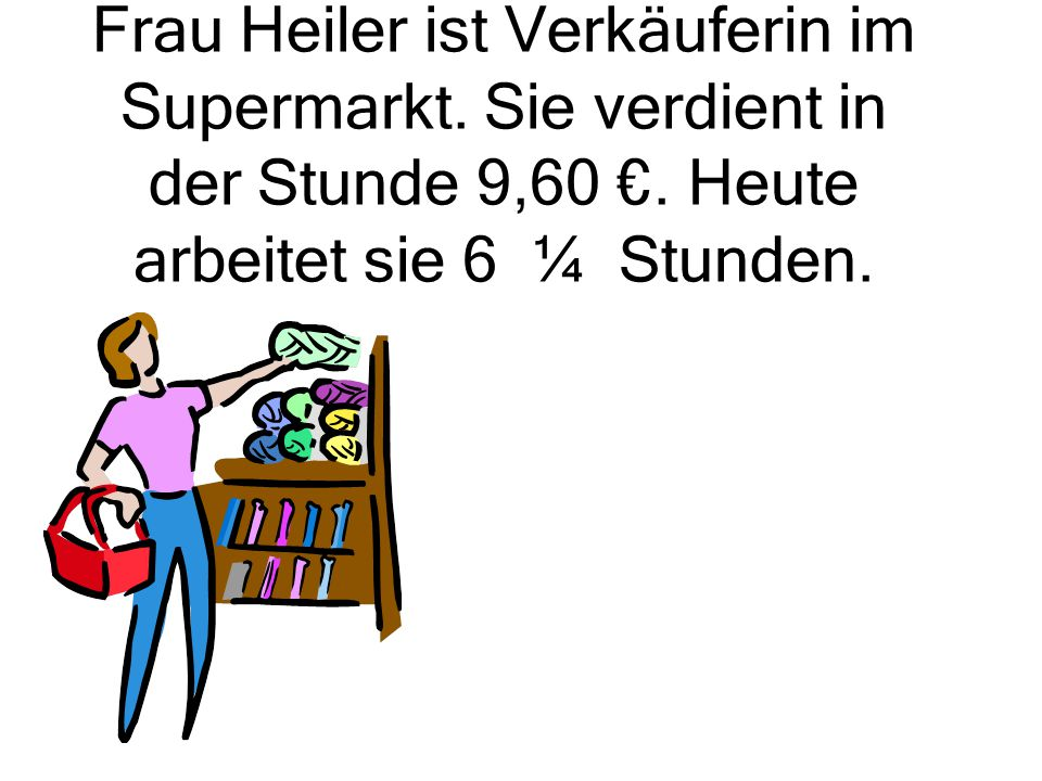 Frau Heiler ist Verkäuferin im Supermarkt. Sie verdient in der Stunde 9,60 €. Heute arbeitet sie 6 ¼ Stunden.