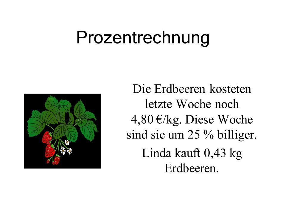 Prozentrechnung Die Erdbeeren kosteten letzte Woche noch 4,80 €/kg. Diese Woche sind sie um 25 % billiger. Linda kauft 0,43 kg Erdbeeren.