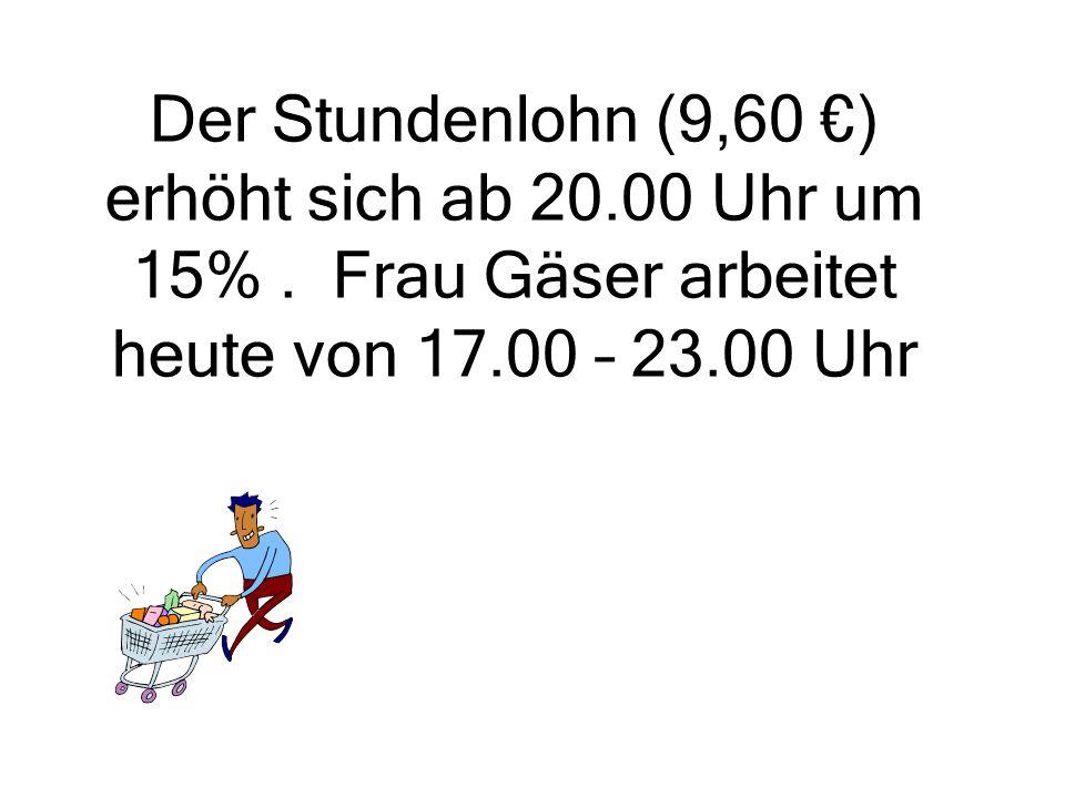 Der Stundenlohn (9,60 €) erhöht sich ab 20.00 Uhr um 15%. Frau Gäser arbeitet heute von 17.00 – 23.00 Uhr
