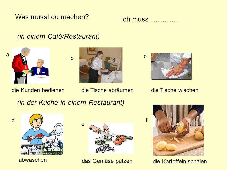 Was musst du machen? Ich muss ………… (in einem Café/Restaurant) (in der Küche in einem Restaurant) a b c d e f die Kunden bedienendie Tische abräumendie