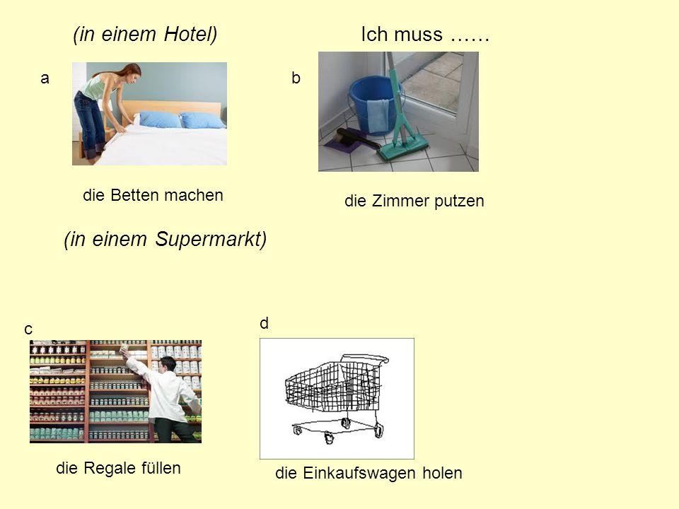 (in einem Hotel) (in einem Supermarkt) ab c d die Betten machen die Zimmer putzen Ich muss …… die Regale füllen die Einkaufswagen holen