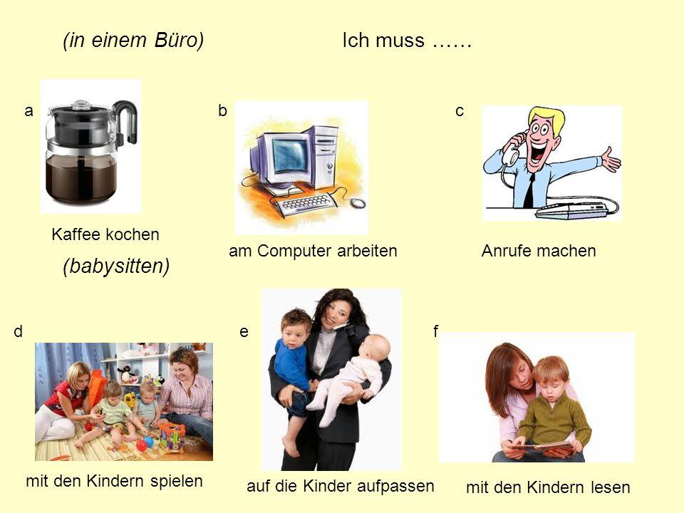 (in einem Büro) (babysitten) abc def Kaffee kochen am Computer arbeitenAnrufe machen mit den Kindern spielen auf die Kinder aufpassen mit den Kindern