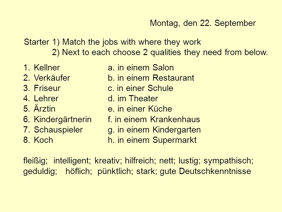 Montag, den 22. September Starter 1) Match the jobs with where they work 2) Next to each choose 2 qualities they need from below. 1.Kellnera. in einem