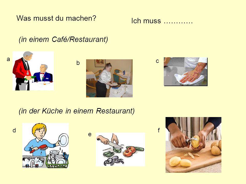 Was musst du machen? Ich muss ………… (in einem Café/Restaurant) (in der Küche in einem Restaurant) a b c d e f