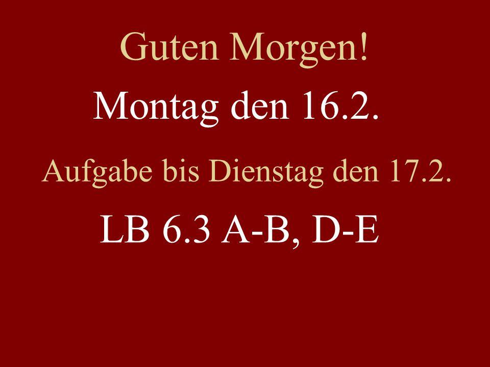 Montag den 16.2. Aufgabe bis Dienstag den 17.2. LB 6.3 A-B, D-E Guten Morgen!