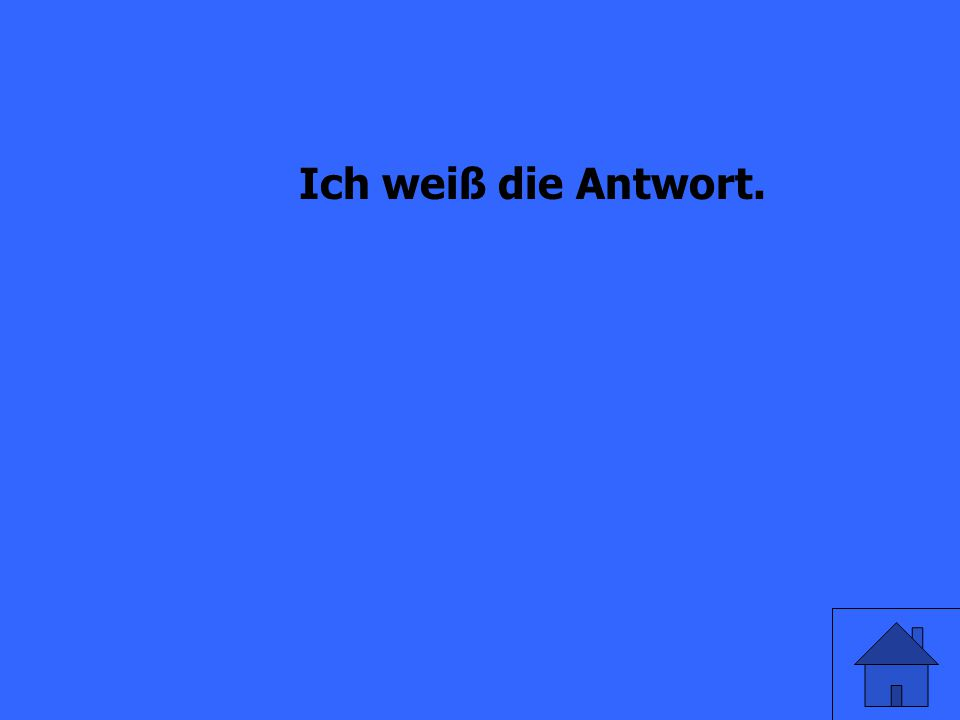 I know the answer (die Antwort).