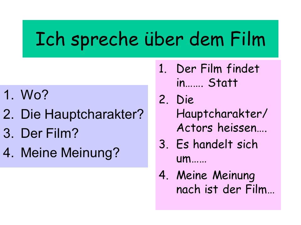 Ich spreche über dem Film 1.Wo? 2.Die Hauptcharakter? 3.Der Film? 4.Meine Meinung? 1.Der Film findet in……. Statt 2.Die Hauptcharakter/ Actors heissen…