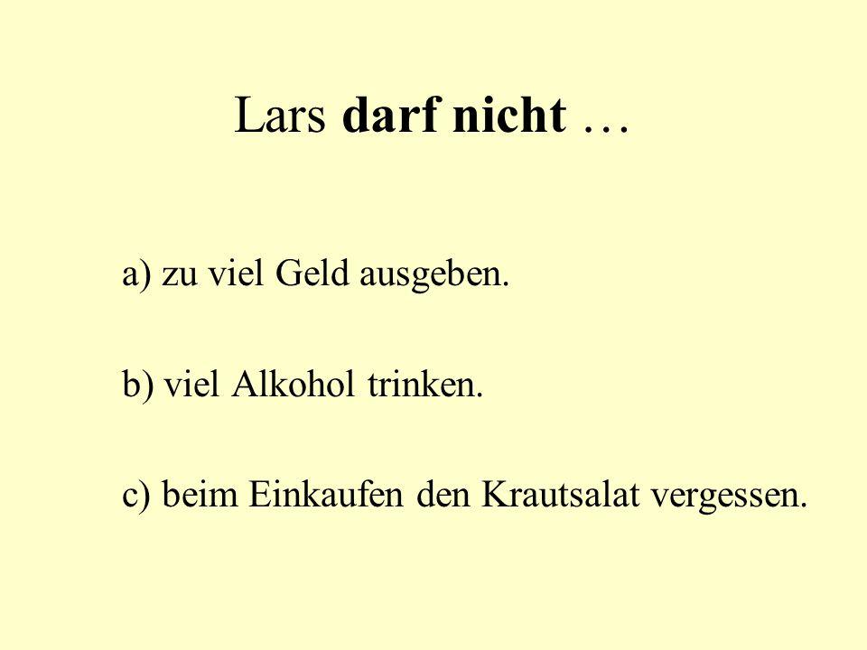 Lars darf nicht … a) zu viel Geld ausgeben. b) viel Alkohol trinken. c) beim Einkaufen den Krautsalat vergessen.