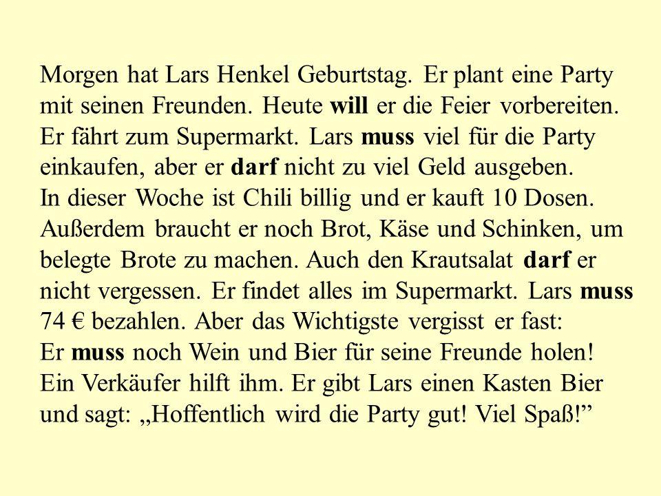 Morgen hat Lars Henkel Geburtstag. Er plant eine Party mit seinen Freunden. Heute will er die Feier vorbereiten. Er fährt zum Supermarkt. Lars muss vi