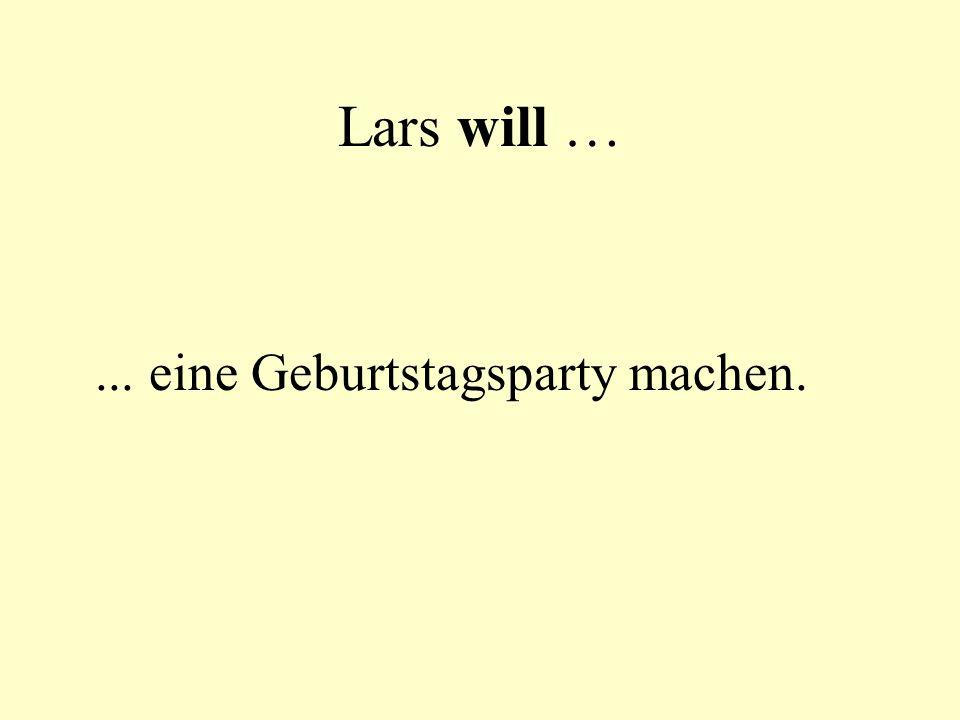 Lars will …... eine Geburtstagsparty machen.