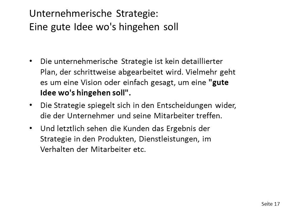 Seite 17 Unternehmerische Strategie: Eine gute Idee wo's hingehen soll Die unternehmerische Strategie ist kein detaillierter Plan, der schrittweise ab