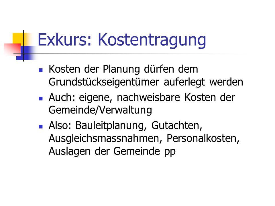 Exkurs: Kostentragung Kosten der Planung dürfen dem Grundstückseigentümer auferlegt werden Auch: eigene, nachweisbare Kosten der Gemeinde/Verwaltung A