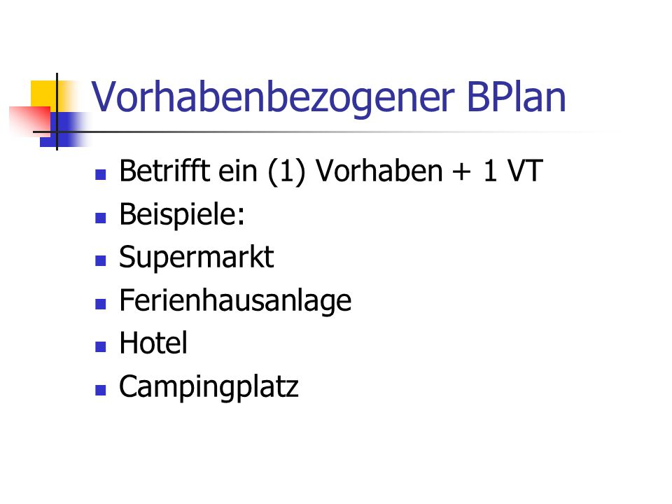 Vorhabenbezogener BPlan Betrifft ein (1) Vorhaben + 1 VT Beispiele: Supermarkt Ferienhausanlage Hotel Campingplatz