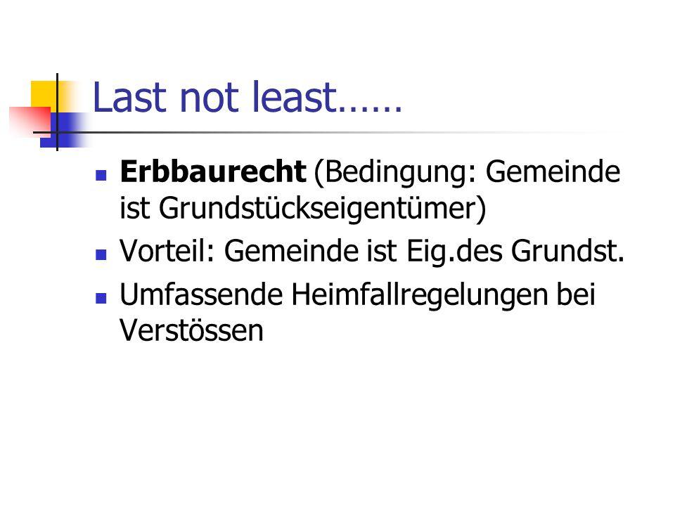 Last not least…… Erbbaurecht (Bedingung: Gemeinde ist Grundstückseigentümer) Vorteil: Gemeinde ist Eig.des Grundst. Umfassende Heimfallregelungen bei