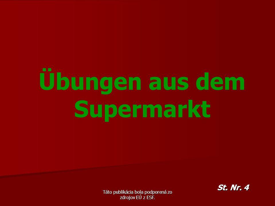 Táto publikácia bola podporená zo zdrojov EÚ z ESF. Übungen aus dem Supermarkt St. Nr. 4