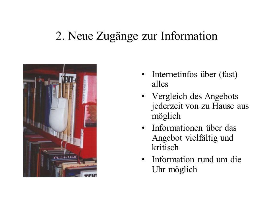 2. Neue Zugänge zur Information Internetinfos über (fast) alles Vergleich des Angebots jederzeit von zu Hause aus möglich Informationen über das Angeb