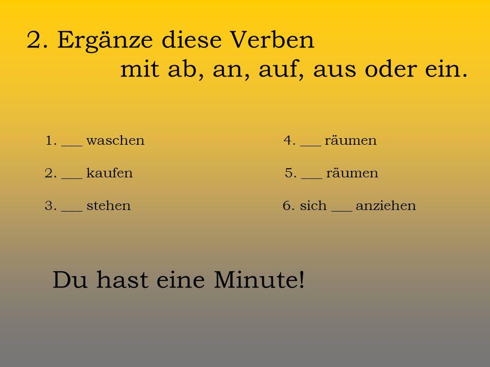 2.Ergänze diese Verben mit ab, an, auf, aus oder ein.