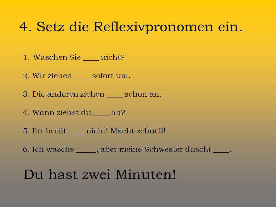 4.Setz die Reflexivpronomen ein. 1.Waschen Sie ____ nicht.