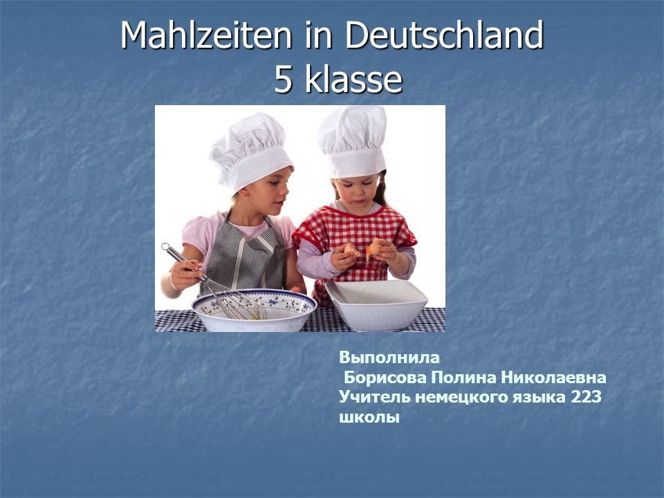 Mahlzeiten in Deutschland 5 klasse Выполнила Борисова Полина Николаевна Учитель немецкого языка 223 школы