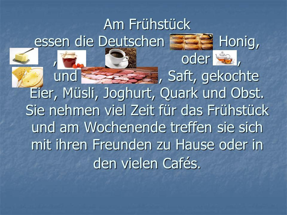 Am Frühstück essen die Deutschen Honig,,,,,,,,,, oder, und Wurstsorten, Saft, gekochte Eier, Müsli, Joghurt, Quark und Obst. Sie nehmen viel Zeit für
