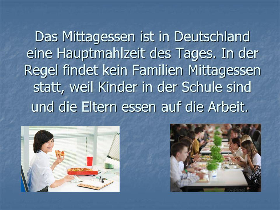 Das Mittagessen ist in Deutschland eine Hauptmahlzeit des Tages. In der Regel findet kein Familien Mittagessen statt, weil Kinder in der Schule sind u