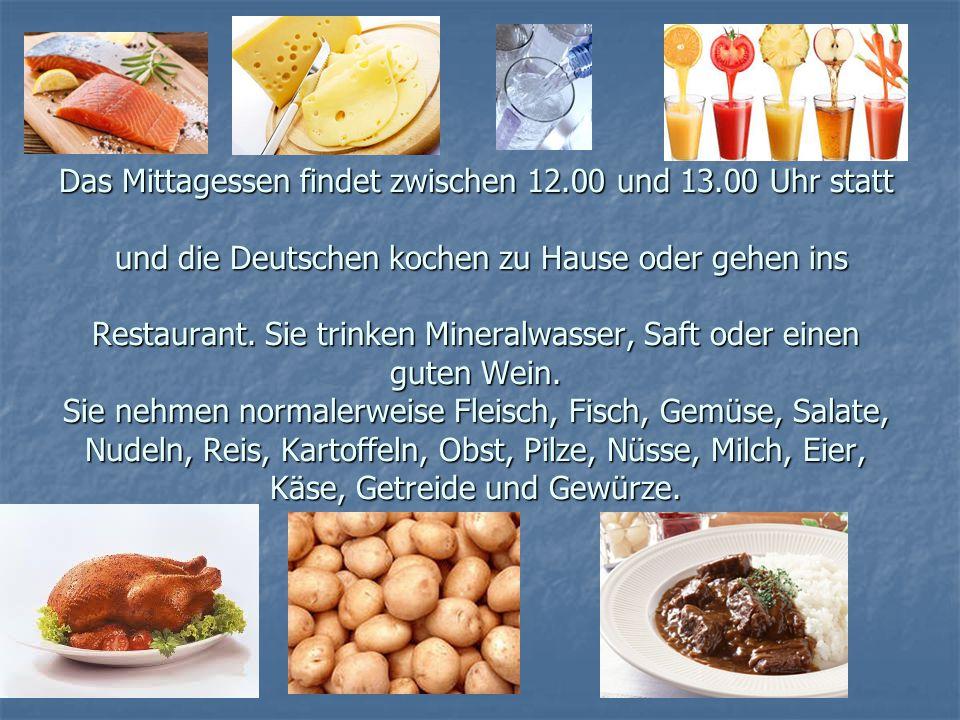 Das Mittagessen findet zwischen 12.00 und 13.00 Uhr statt und die Deutschen kochen zu Hause oder gehen ins Restaurant. Sie trinken Mineralwasser, Saft