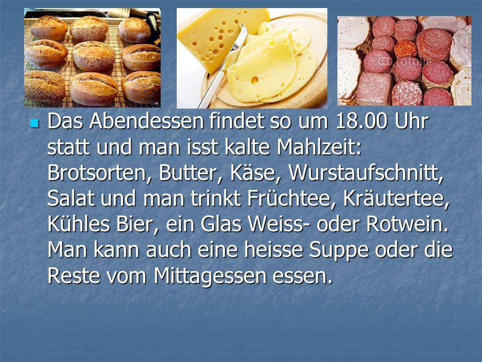 Das Abendessen findet so um 18.00 Uhr statt und man isst kalte Mahlzeit: Brotsorten, Butter, Käse, Wurstaufschnitt, Salat und man trinkt Früchtee, Krä