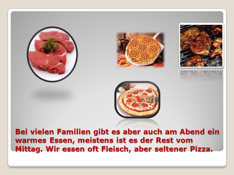 Bei vielen Familien gibt es aber auch am Abend ein warmes Essen, meistens ist es der Rest vom Mittag.
