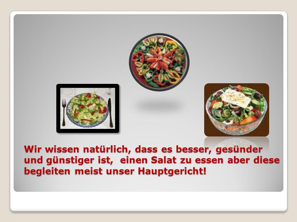 Wir wissen natürlich, dass es besser, gesünder und günstiger ist, einen Salat zu essen aber diese begleiten meist unser Hauptgericht!