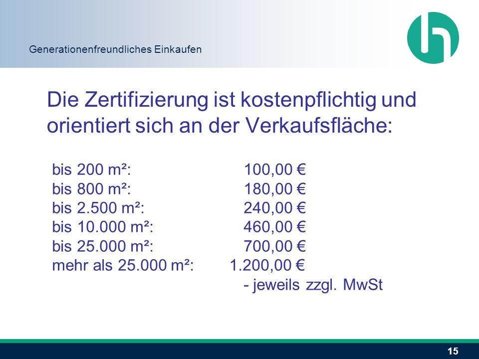 15 Generationenfreundliches Einkaufen Die Zertifizierung ist kostenpflichtig und orientiert sich an der Verkaufsfläche: bis 200 m²: 100,00 € bis 800 m