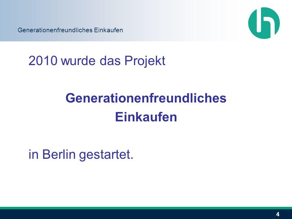 4 Generationenfreundliches Einkaufen 2010 wurde das Projekt Generationenfreundliches Einkaufen in Berlin gestartet.