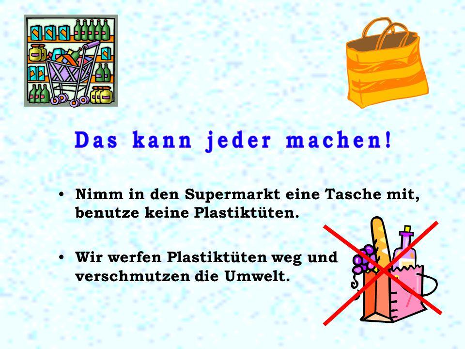 Nimm in den Supermarkt eine Tasche mit, benutze keine Plastiktüten. Wir werfen Plastiktüten weg und verschmutzen die Umwelt.