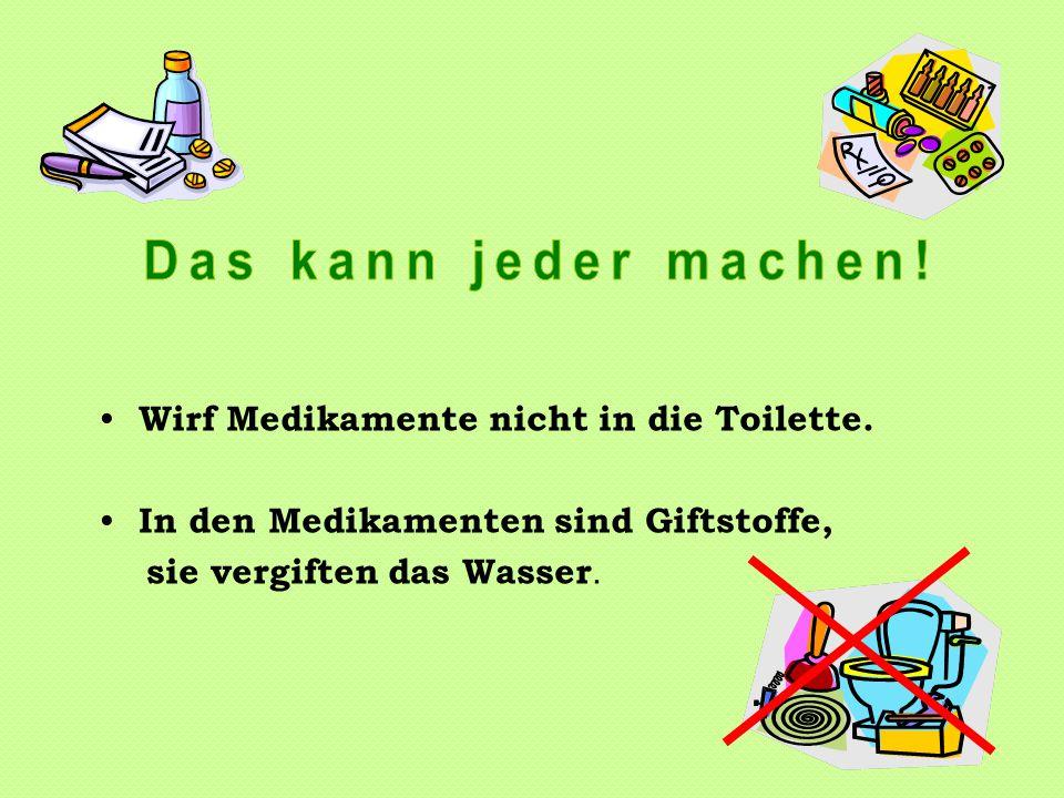 Wirf Medikamente nicht in die Toilette. In den Medikamenten sind Giftstoffe, sie vergiften das Wasser.