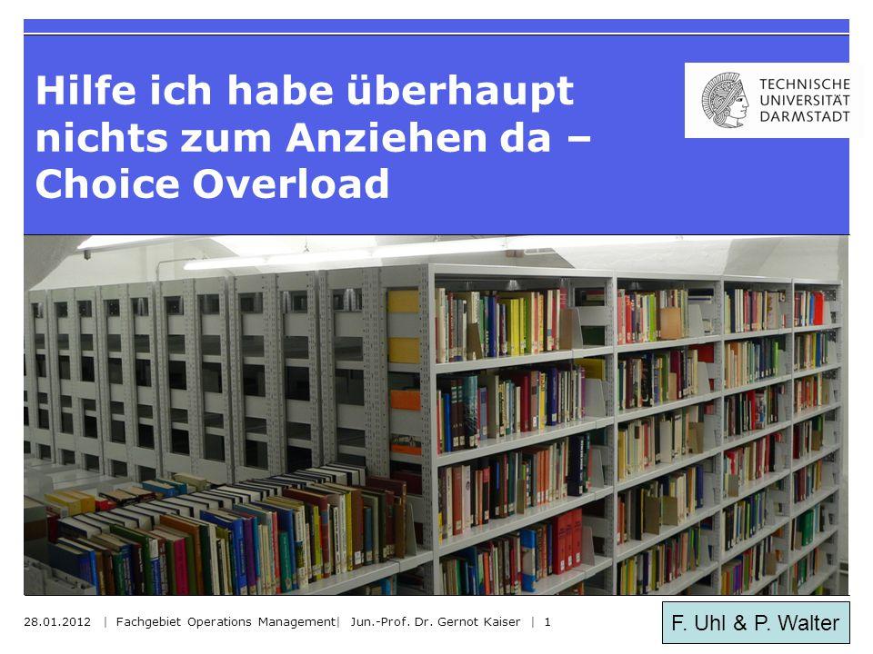 F. Uhl & P. Walter Hilfe ich habe überhaupt nichts zum Anziehen da – Choice Overload 28.01.2012 | Fachgebiet Operations Management| Jun.-Prof. Dr. Ger