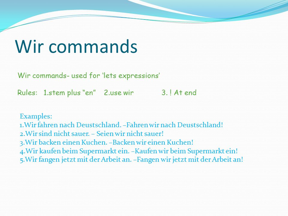 "Wir commands Wir commands- used for 'lets expressions' Rules: 1.stem plus ""en""2.use wir3. ! At end Examples: 1.Wir fahren nach Deustschland. –Fahren w"
