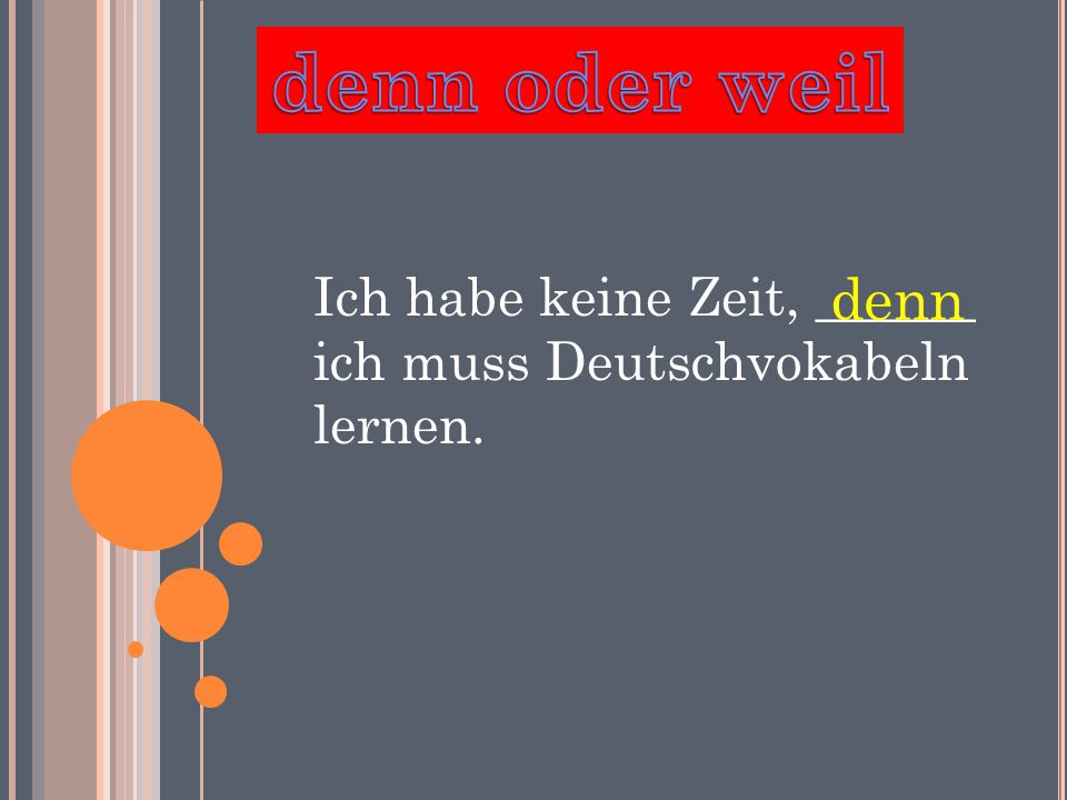 Ich habe keine Zeit, ______ ich muss Deutschvokabeln lernen. denn