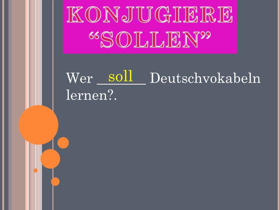 Wer _______ Deutschvokabeln lernen . soll