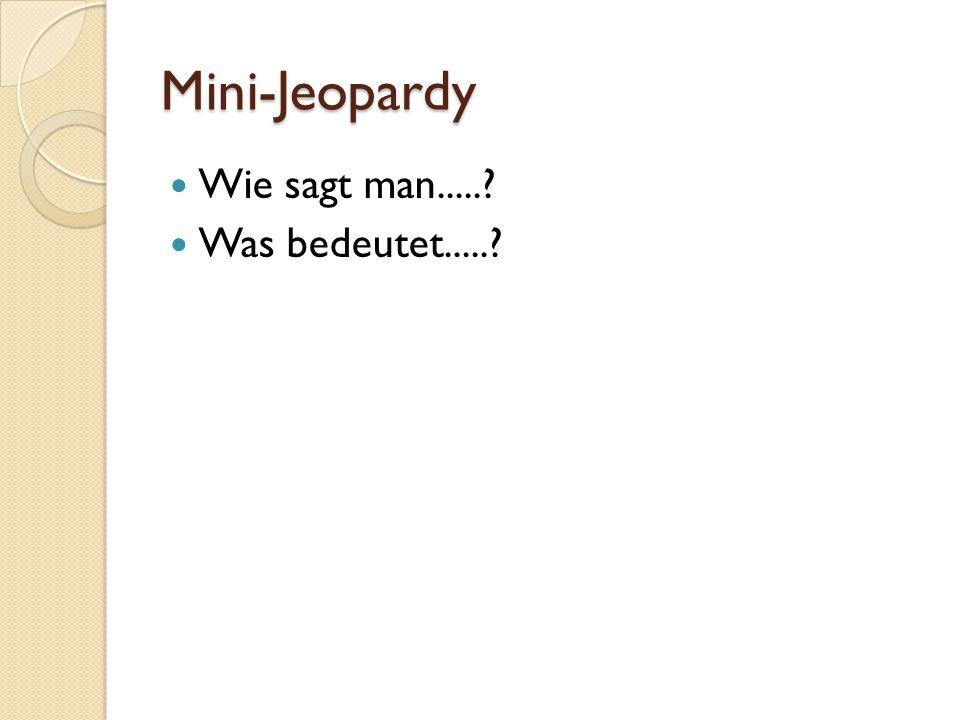 Mini-Jeopardy Wie sagt man..... Was bedeutet.....