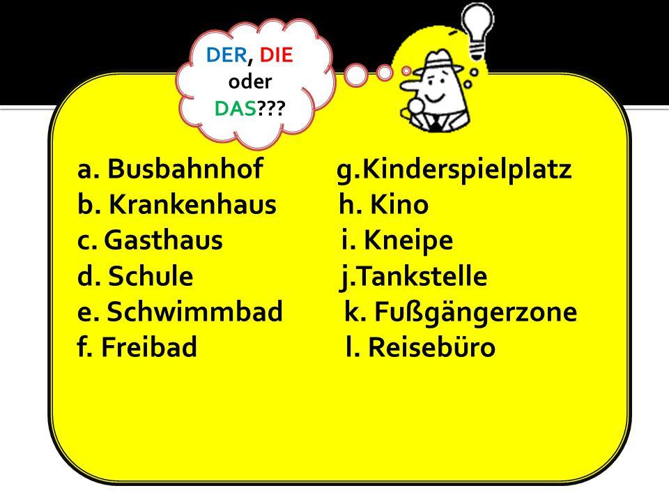 a. Busbahnhof g.Kinderspielplatz b. Krankenhaus h. Kino c. Gasthaus i. Kneipe d. Schule j.Tankstelle e. Schwimmbad k. Fußgängerzone f. Freibad l. Reis