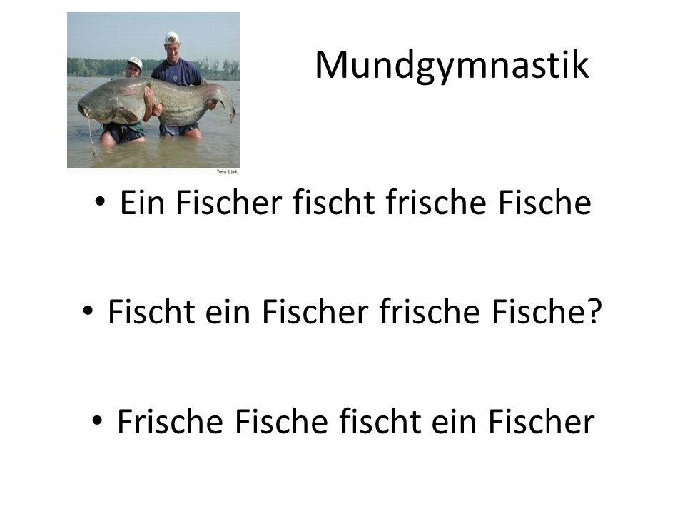 Mundgymnastik Ein Fischer fischt frische Fische Fischt ein Fischer frische Fische? Frische Fische fischt ein Fischer
