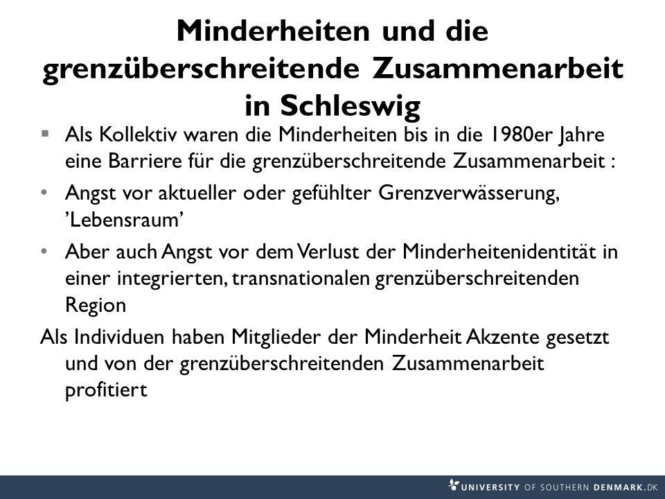 Minderheiten und die grenzüberschreitende Zusammenarbeit in Schleswig  Als Kollektiv waren die Minderheiten bis in die 1980er Jahre eine Barriere für die grenzüberschreitende Zusammenarbeit : Angst vor aktueller oder gefühlter Grenzverwässerung, 'Lebensraum' Aber auch Angst vor dem Verlust der Minderheitenidentität in einer integrierten, transnationalen grenzüberschreitenden Region Als Individuen haben Mitglieder der Minderheit Akzente gesetzt und von der grenzüberschreitenden Zusammenarbeit profitiert