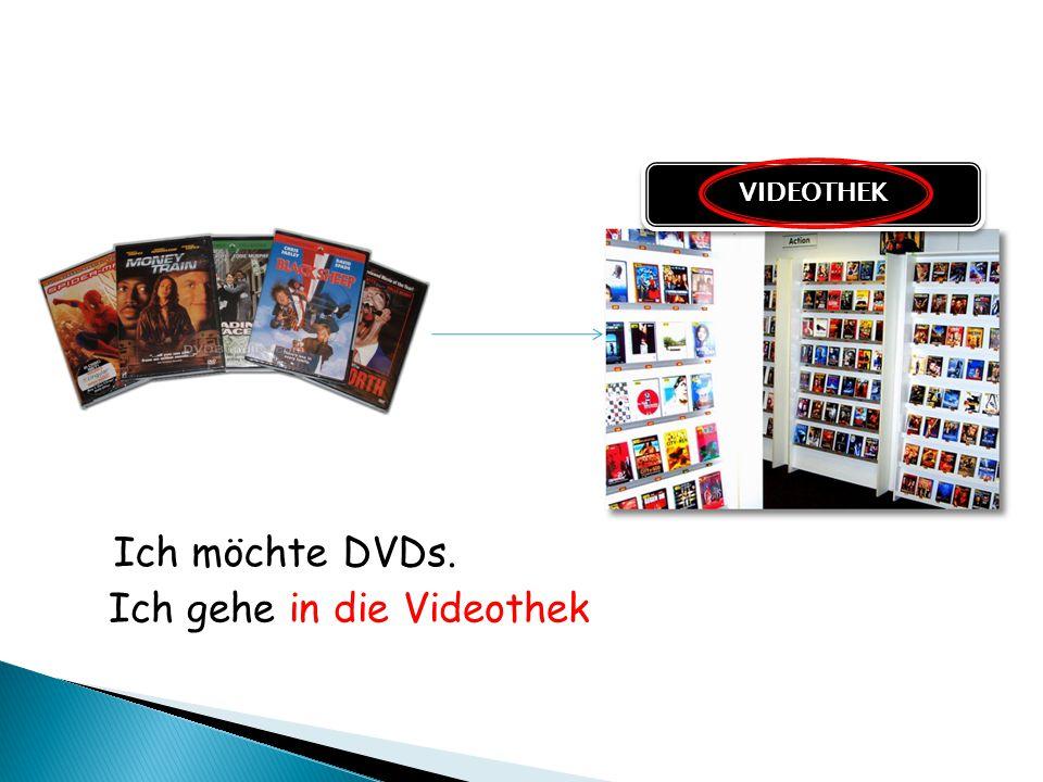 Ich möchte DVDs. Ich gehe in die Videothek VIDEOTHEK